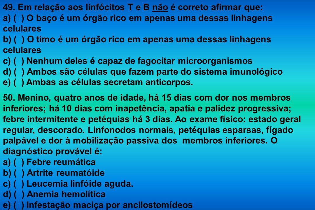 49. Em relação aos linfócitos T e B não é correto afirmar que: a) ( ) O baço é um órgão rico em apenas uma dessas linhagens celulares b) ( ) O timo é