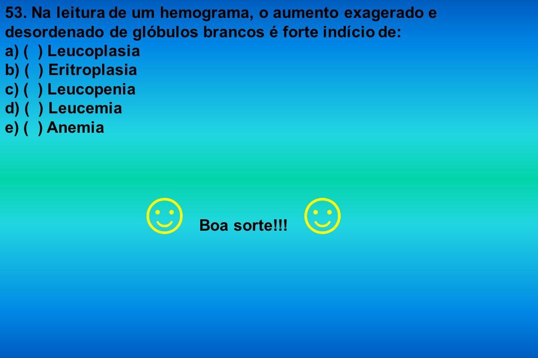53. Na leitura de um hemograma, o aumento exagerado e desordenado de glóbulos brancos é forte indício de: a) ( ) Leucoplasia b) ( ) Eritroplasia c) (