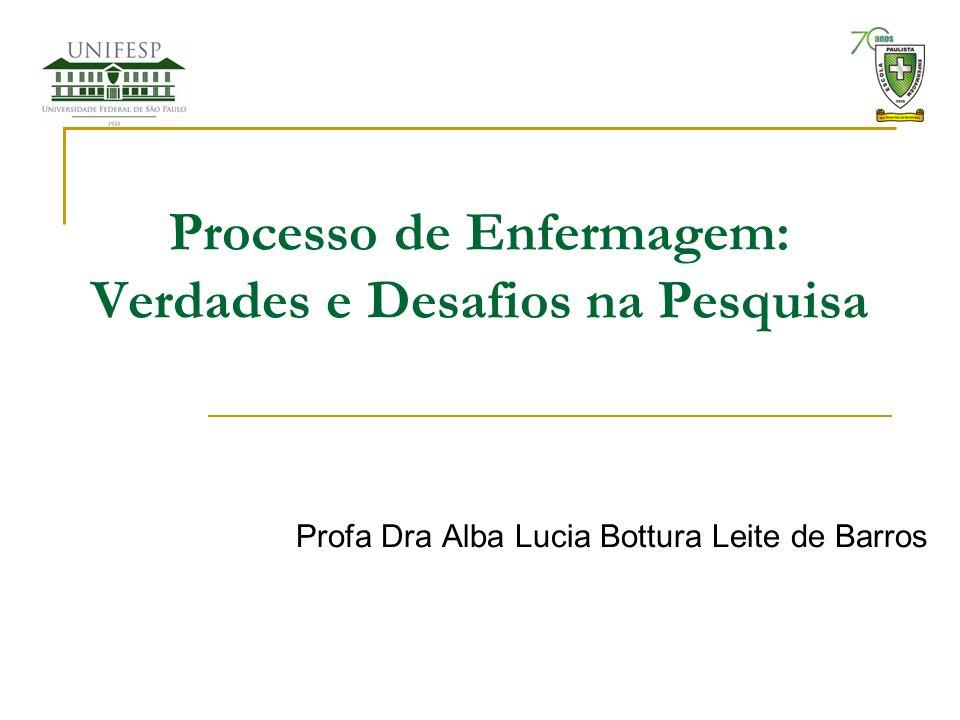 Processo de Enfermagem: Verdades e Desafios na Pesquisa Profa Dra Alba Lucia Bottura Leite de Barros