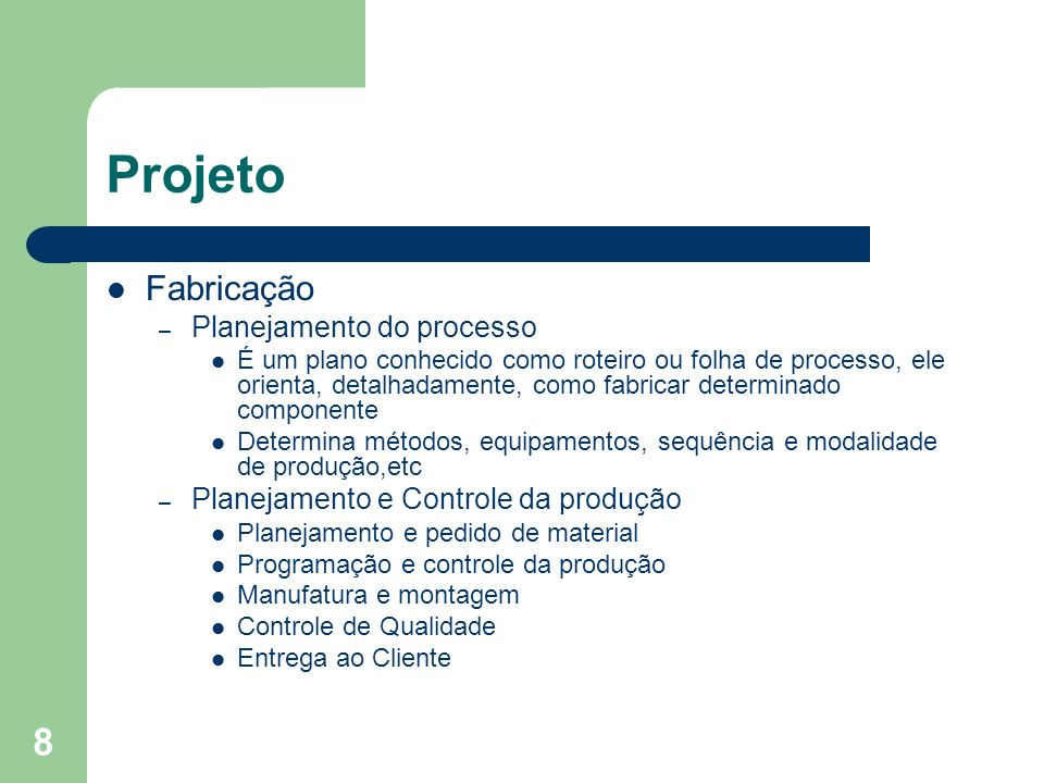 8 Projeto Fabricação – Planejamento do processo É um plano conhecido como roteiro ou folha de processo, ele orienta, detalhadamente, como fabricar det