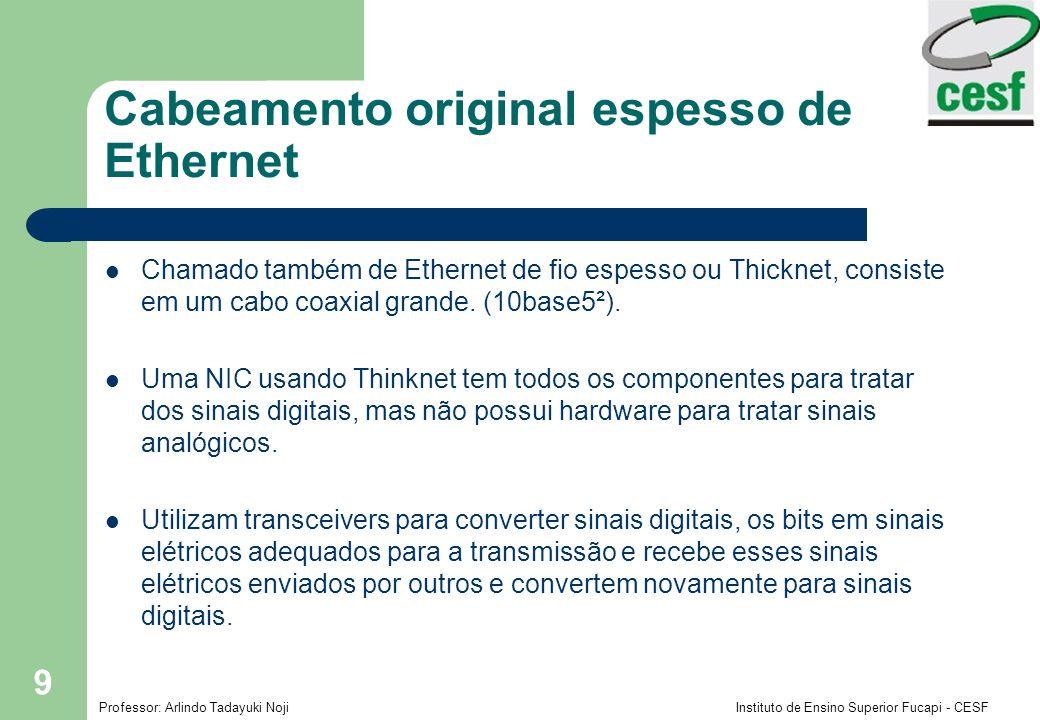 Professor: Arlindo Tadayuki Noji Instituto de Ensino Superior Fucapi - CESF 9 Cabeamento original espesso de Ethernet Chamado também de Ethernet de fi