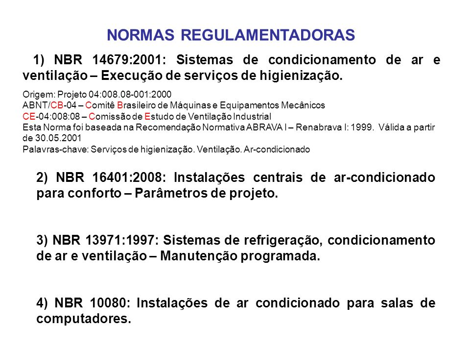NORMAS REGULAMENTADORAS 1) NBR 14679:2001: Sistemas de condicionamento de ar e ventilação – Execução de serviços de higienização. Origem: Projeto 04:0