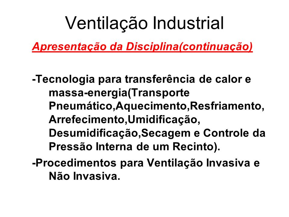 Ventilação Industrial Programa 1.0)Apresentação da Disciplina 2.0)A Ventilação 3.0)Introdução, Histórico, Conceitos e Aplicações 4.0)Higiene Ocupacional e Riscos Ambientais 5.0)Legislação, Normas Técnicas, TOCs,TACs e BOs nas emissões ambientais 6.0)Terminologia 7.0)A Ventilação Geral Diluidora ( V.G.D.) 8.0)Toxicologia 9.0)Conforto Térmico/Fisiologia da Termorregulação 10.0)Qualidade do Ar Interior 11.0)Critérios de Renovação e Diluição 12.0)Projeto de um Sistema de Ventilação Geral Diluidora 13.0)Ventilação Local Exaustora(V.L.E.)