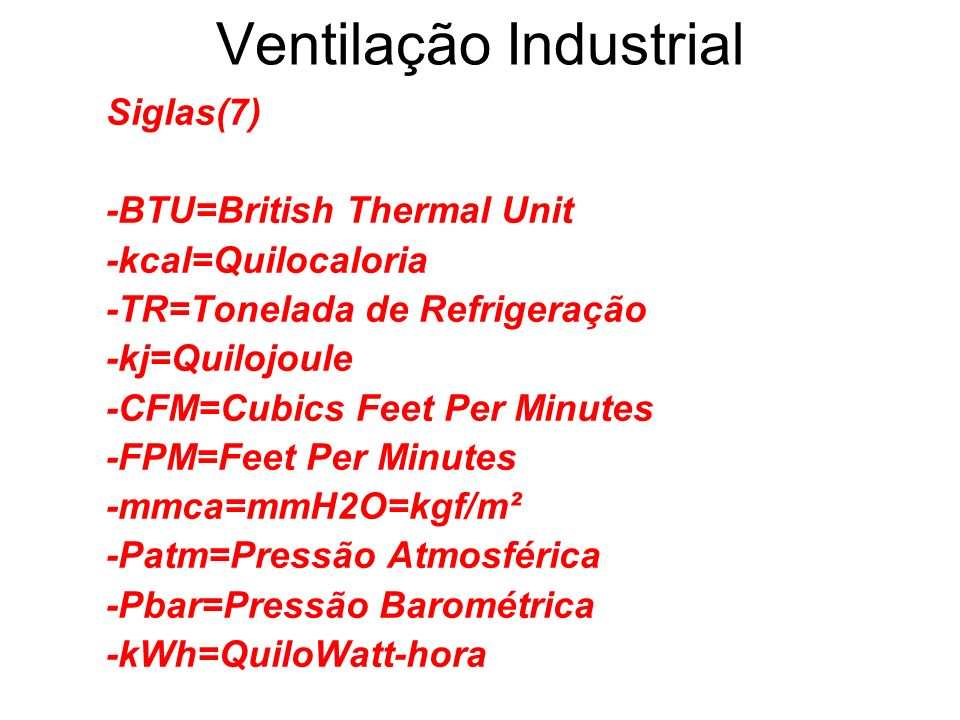 Ventilação Industrial Siglas(7) -BTU=British Thermal Unit -kcal=Quilocaloria -TR=Tonelada de Refrigeração -kj=Quilojoule -CFM=Cubics Feet Per Minutes