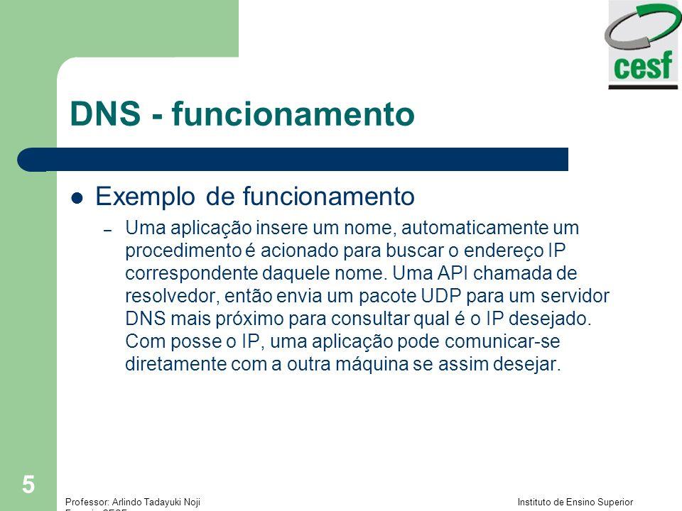 Professor: Arlindo Tadayuki Noji Instituto de Ensino Superior Fucapi - CESF 16 DNS - Tipos de Consultas Consulta não recursiva – O servidor DNS que não encontrar em seus bancos de dados, retornará o próximo servidor DNS que pode ter a informação solicitada.