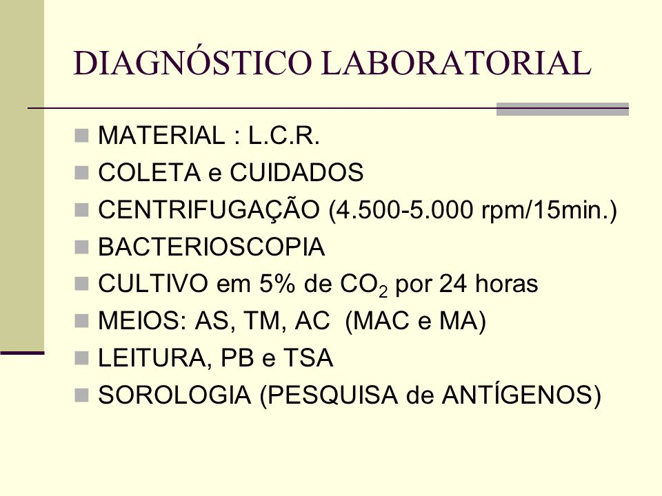 DIAGNÓSTICO LABORATORIAL MATERIAL : L.C.R. COLETA e CUIDADOS CENTRIFUGAÇÃO (4.500-5.000 rpm/15min.) BACTERIOSCOPIA CULTIVO em 5% de CO 2 por 24 horas