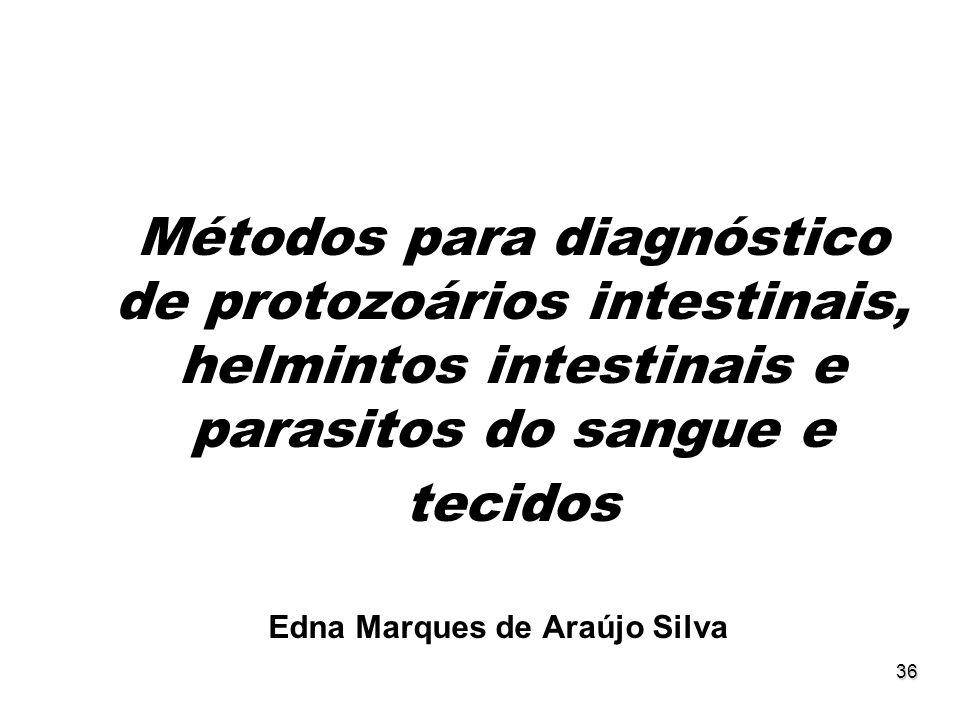 36 Métodos para diagnóstico de protozoários intestinais, helmintos intestinais e parasitos do sangue e tecidos Edna Marques de Araújo Silva