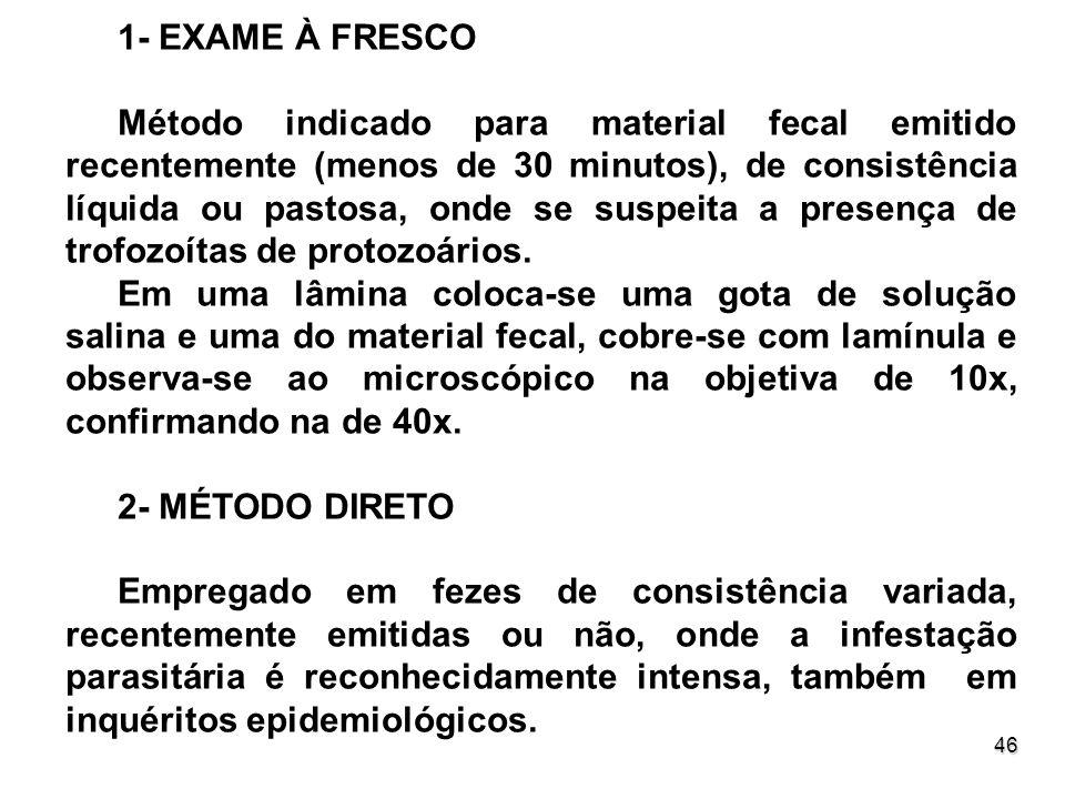 46 1- EXAME À FRESCO Método indicado para material fecal emitido recentemente (menos de 30 minutos), de consistência líquida ou pastosa, onde se suspe
