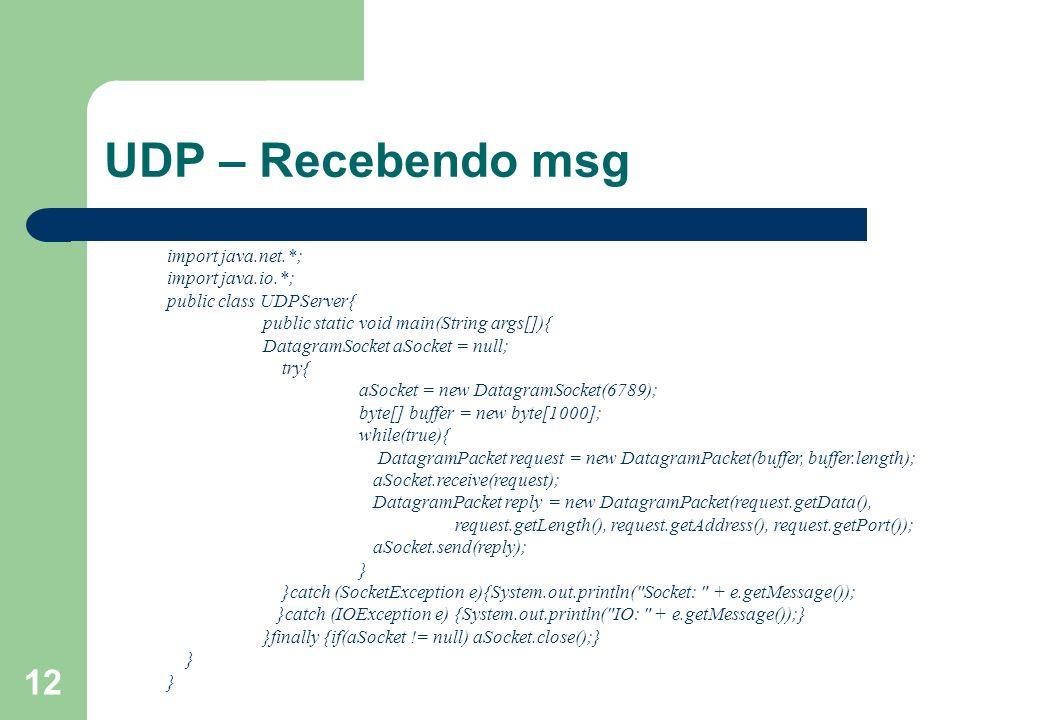 12 UDP – Recebendo msg import java.net.*; import java.io.*; public class UDPServer{ public static void main(String args[]){ DatagramSocket aSocket = n