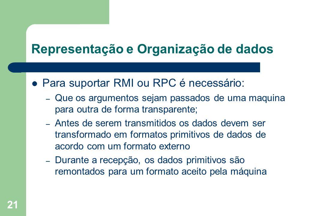 21 Representação e Organização de dados Para suportar RMI ou RPC é necessário: – Que os argumentos sejam passados de uma maquina para outra de forma t