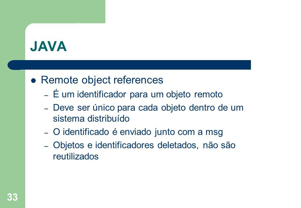 33 JAVA Remote object references – É um identificador para um objeto remoto – Deve ser único para cada objeto dentro de um sistema distribuído – O ide
