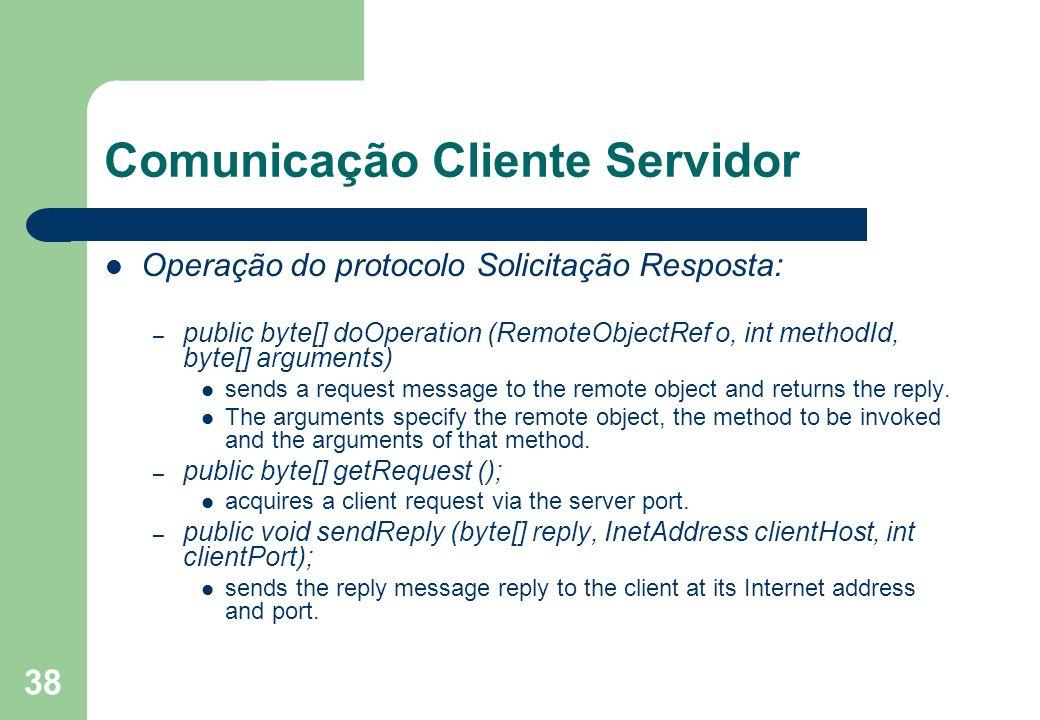 38 Comunicação Cliente Servidor Operação do protocolo Solicitação Resposta: – public byte[] doOperation (RemoteObjectRef o, int methodId, byte[] argum