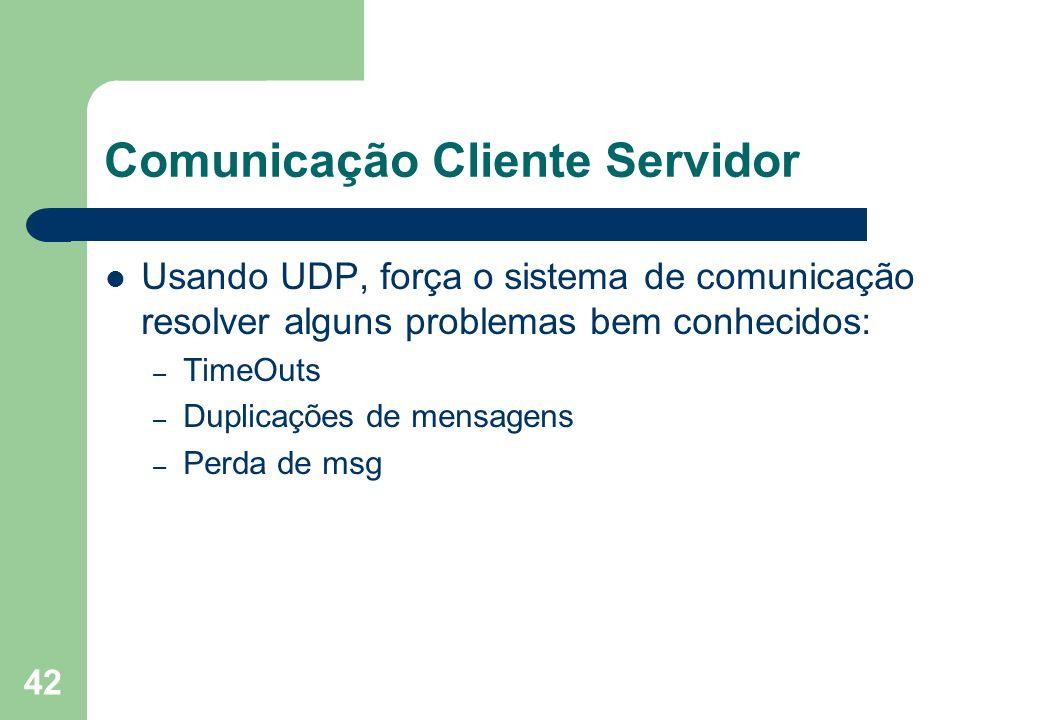 42 Comunicação Cliente Servidor Usando UDP, força o sistema de comunicação resolver alguns problemas bem conhecidos: – TimeOuts – Duplicações de mensa