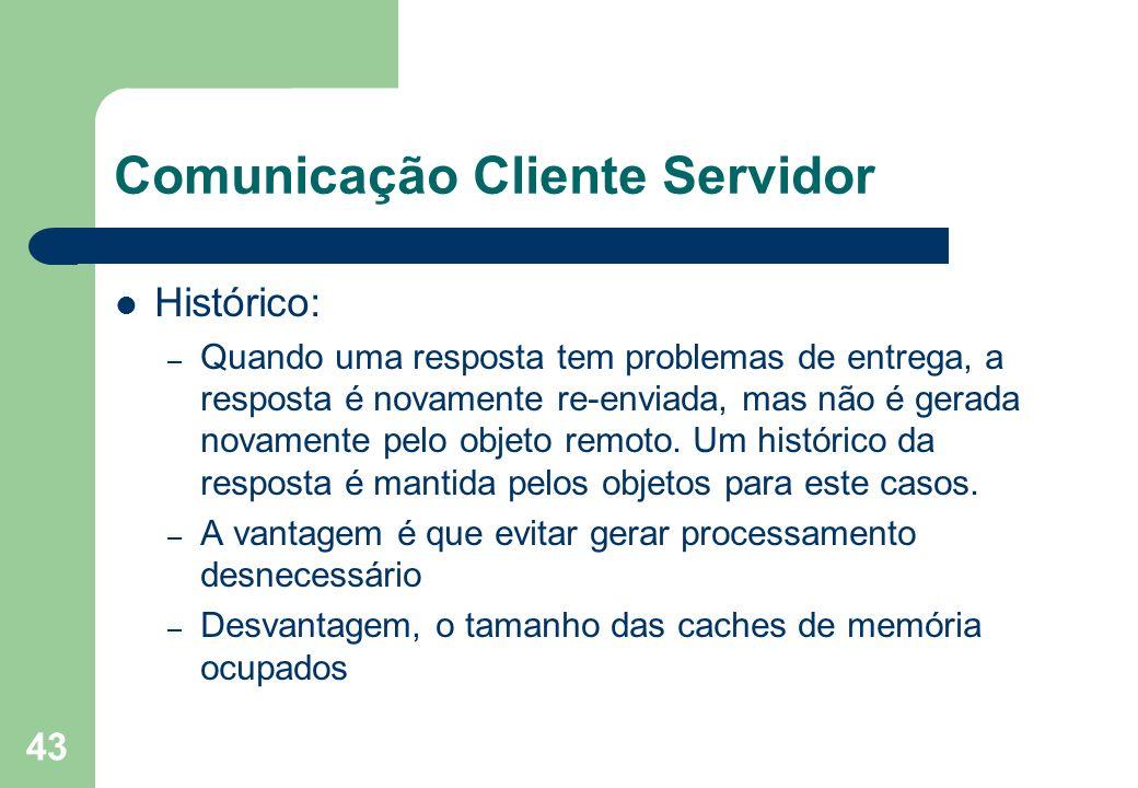 43 Comunicação Cliente Servidor Histórico: – Quando uma resposta tem problemas de entrega, a resposta é novamente re-enviada, mas não é gerada novamen