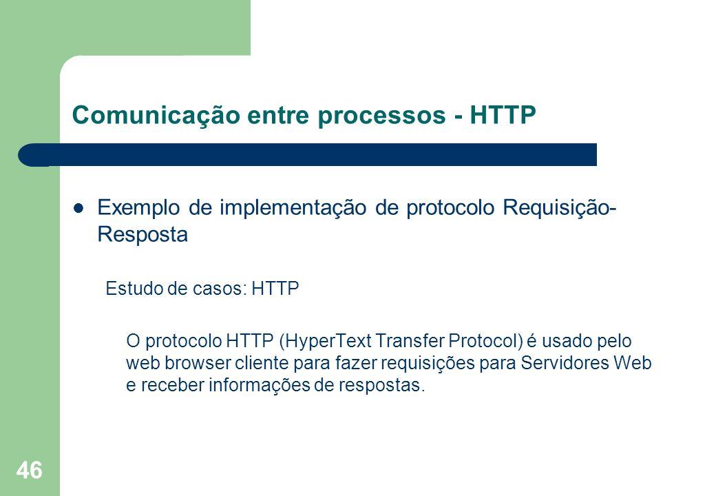 46 Comunicação entre processos - HTTP Exemplo de implementação de protocolo Requisição- Resposta Estudo de casos: HTTP O protocolo HTTP (HyperText Tra