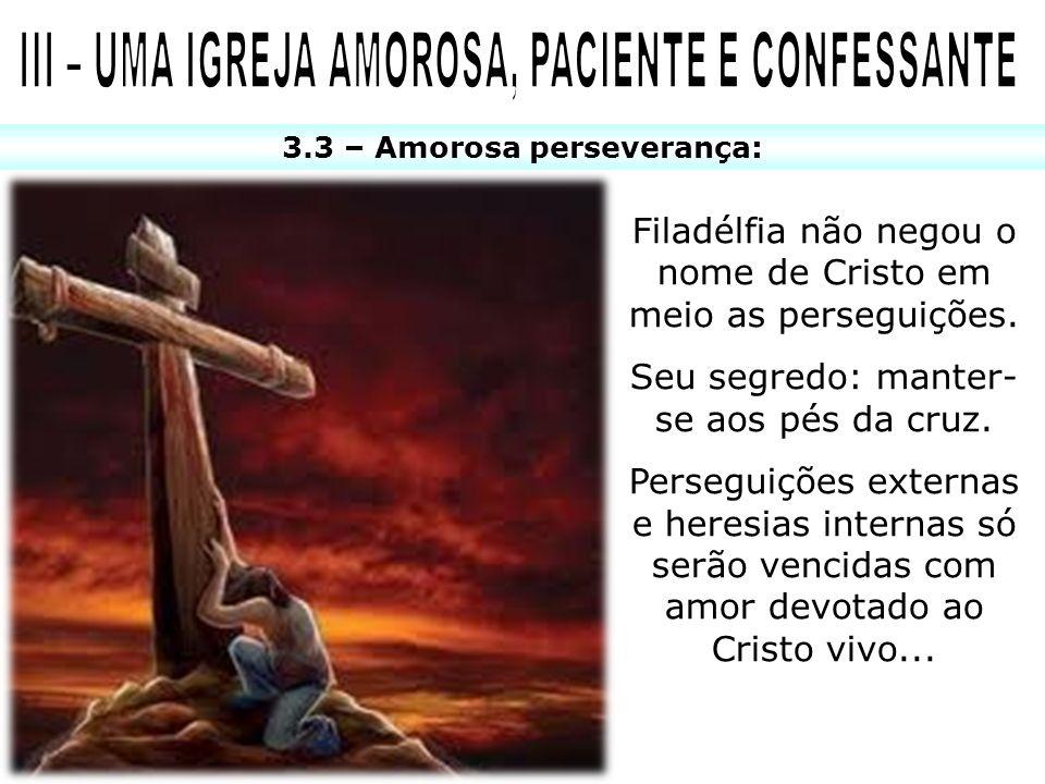 3.3 – Amorosa perseverança: Filadélfia não negou o nome de Cristo em meio as perseguições. Seu segredo: manter- se aos pés da cruz. Perseguições exter