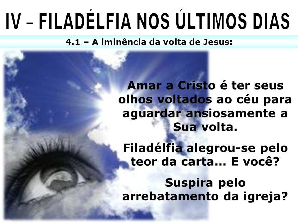 4.1 – A iminência da volta de Jesus: Amar a Cristo é ter seus olhos voltados ao céu para aguardar ansiosamente a Sua volta. Filadélfia alegrou-se pelo