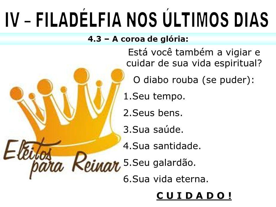 4.3 – A coroa de glória: Está você também a vigiar e cuidar de sua vida espiritual? O diabo rouba (se puder): 1.Seu tempo. 2.Seus bens. 3.Sua saúde. 4