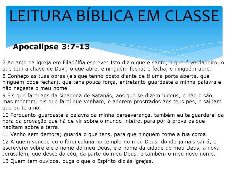 LEITURA BÍBLICA EM CLASSE Apocalipse 3:7-13 7 Ao anjo da igreja em Filadélfia escreve: Isto diz o que é santo, o que é verdadeiro, o que tem a chave d