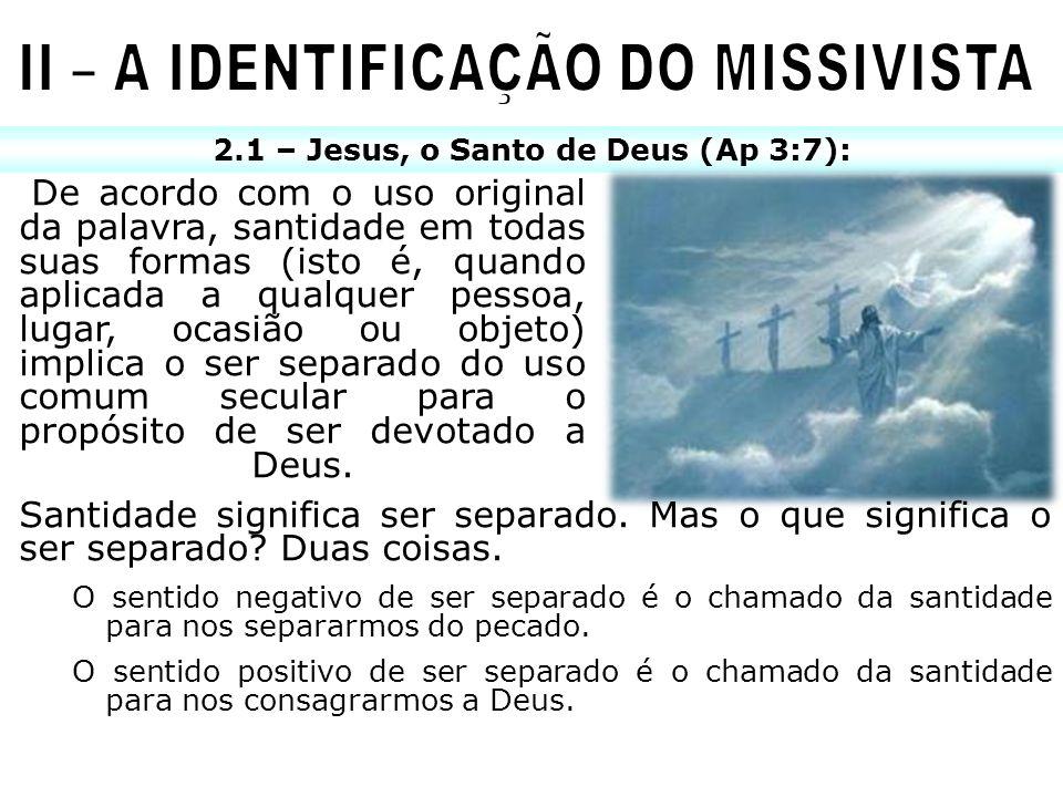 2.1 – Jesus, o Santo de Deus (Ap 3:7): De acordo com o uso original da palavra, santidade em todas suas formas (isto é, quando aplicada a qualquer pes