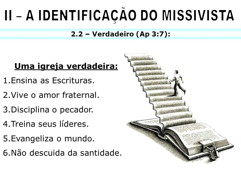 2.2 – Verdadeiro (Ap 3:7): Uma igreja verdadeira: 1.Ensina as Escrituras. 2.Vive o amor fraternal. 3.Disciplina o pecador. 4.Treina seus líderes. 5.Ev