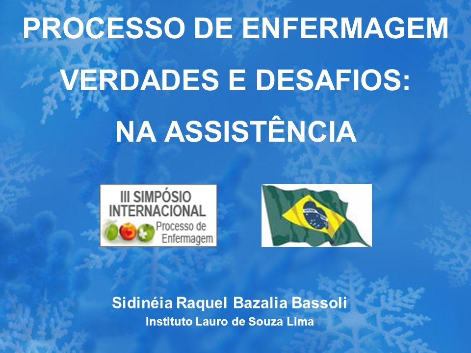 PROCESSO DE ENFERMAGEM VERDADES E DESAFIOS: NA ASSISTÊNCIA Sidinéia Raquel Bazalia Bassoli Instituto Lauro de Souza Lima