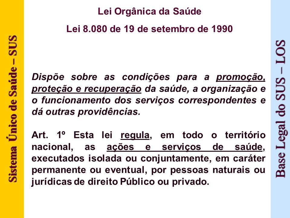 Sistema Único de Saúde – SUS Base Legal do SUS – LOS Lei Orgânica da Saúde Lei 8.080 de 19 de setembro de 1990 Dispõe sobre as condições para a promoç