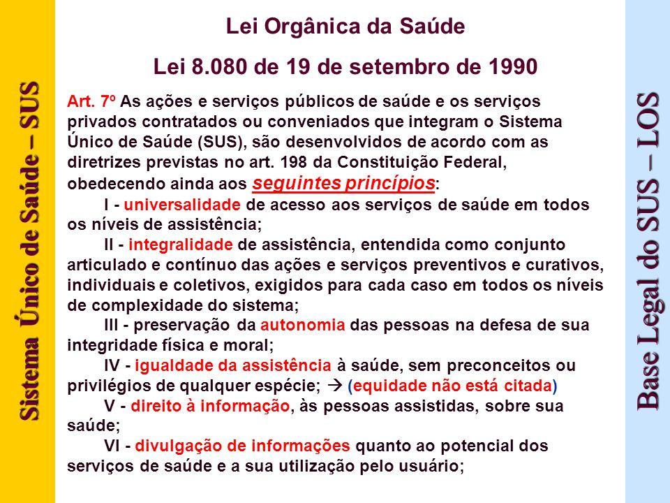 Sistema Único de Saúde – SUS Base Legal do SUS – LOS Lei Orgânica da Saúde Lei 8.080 de 19 de setembro de 1990 Art. 7º As ações e serviços públicos de
