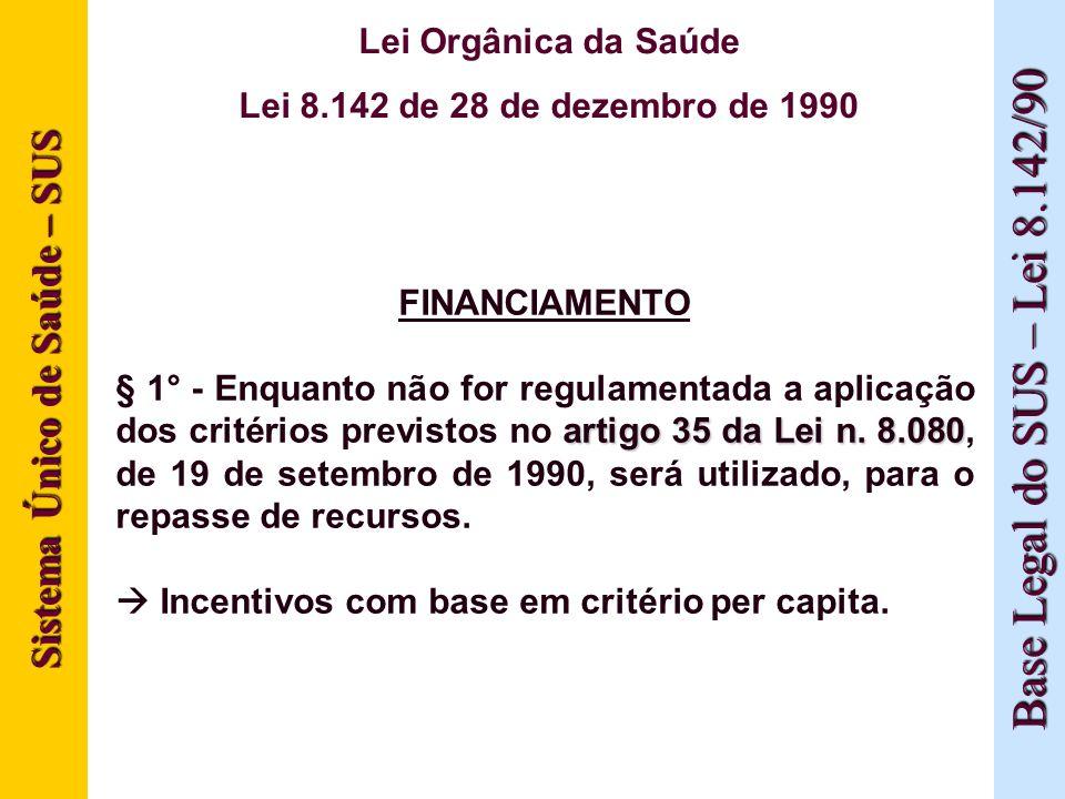 Sistema Único de Saúde – SUS Base Legal do SUS – Lei 8.142/90 Lei Orgânica da Saúde Lei 8.142 de 28 de dezembro de 1990 FINANCIAMENTO artigo 35 da Lei