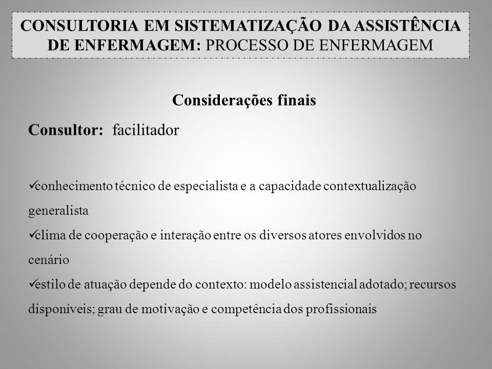 CONSULTORIA EM SISTEMATIZAÇÃO DA ASSISTÊNCIA DE ENFERMAGEM: PROCESSO DE ENFERMAGEM Considerações finais Consultor: facilitador conhecimento técnico de