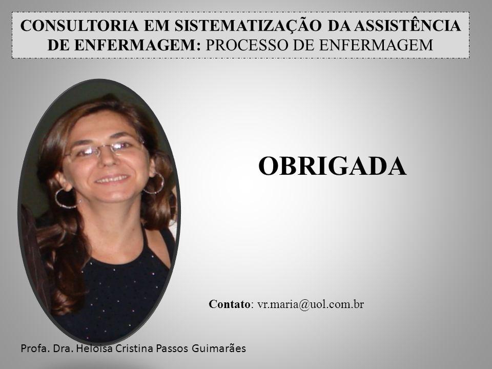 CONSULTORIA EM SISTEMATIZAÇÃO DA ASSISTÊNCIA DE ENFERMAGEM: PROCESSO DE ENFERMAGEM OBRIGADA Contato: vr.maria@uol.com.br Profa. Dra. Heloisa Cristina