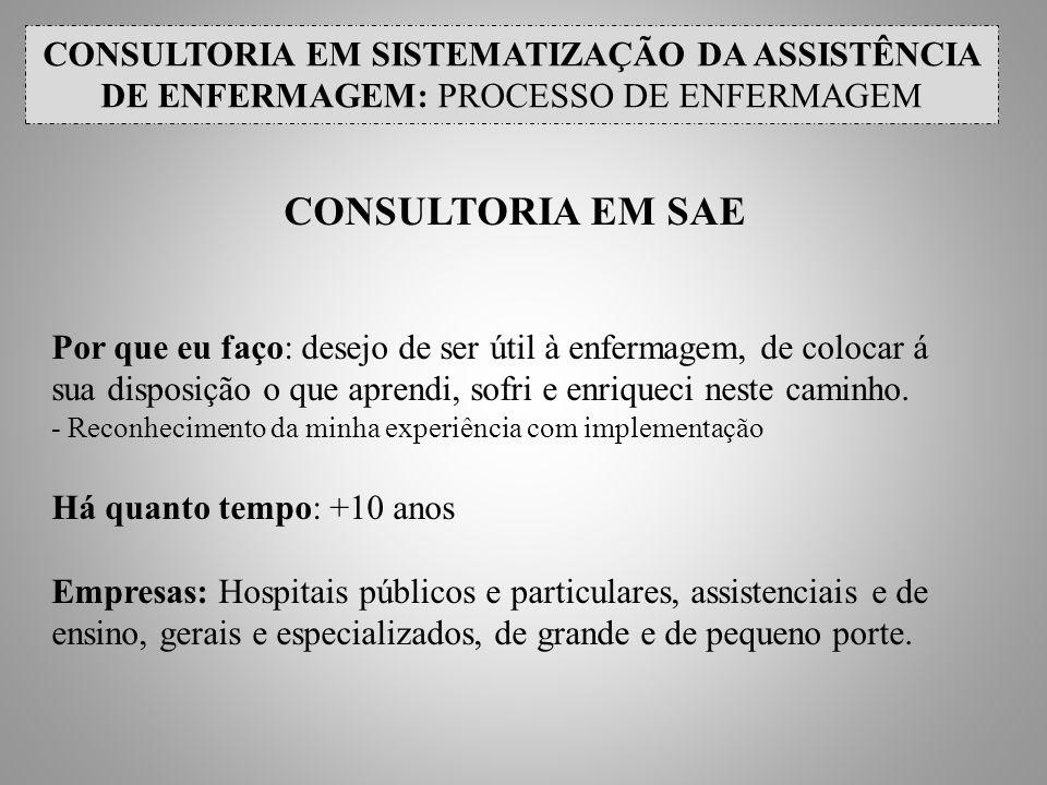 CONSULTORIA EM SISTEMATIZAÇÃO DA ASSISTÊNCIA DE ENFERMAGEM: PROCESSO DE ENFERMAGEM CONSULTORIA EM SAE Por que eu faço: desejo de ser útil à enfermagem