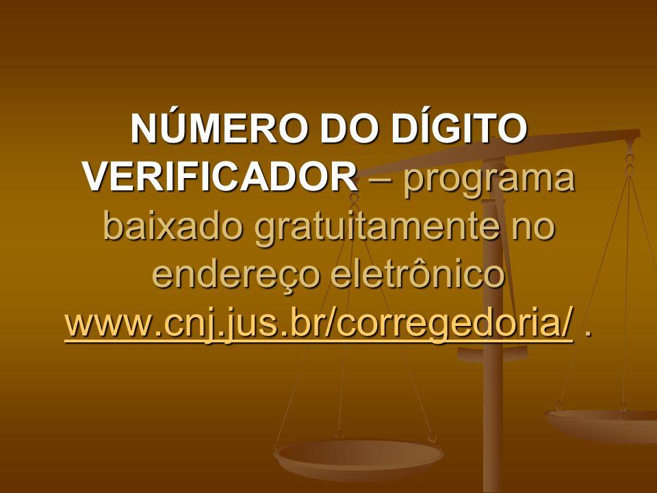 NÚMERO DO DÍGITO VERIFICADOR – programa baixado gratuitamente no endereço eletrônico www.cnj.jus.br/corregedoria/. www.cnj.jus.br/corregedoria/