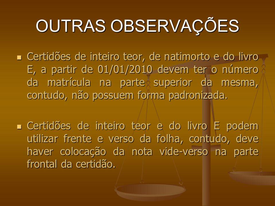 OUTRAS OBSERVAÇÕES Certidões de inteiro teor, de natimorto e do livro E, a partir de 01/01/2010 devem ter o número da matrícula na parte superior da m