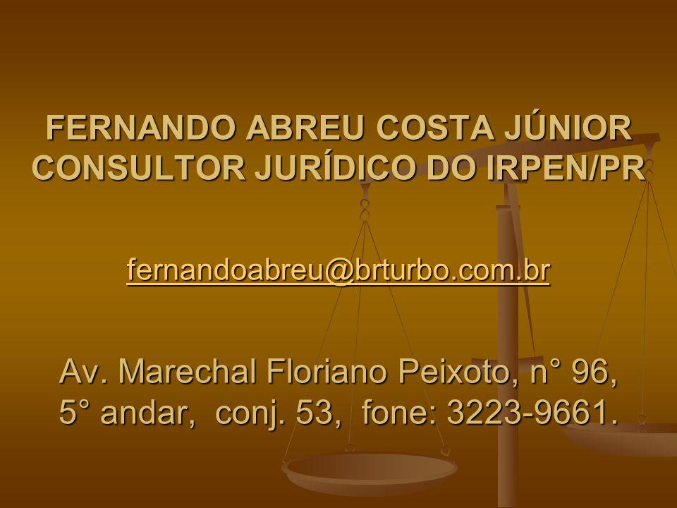 FERNANDO ABREU COSTA JÚNIOR CONSULTOR JURÍDICO DO IRPEN/PR fernandoabreu@brturbo.com.br Av. Marechal Floriano Peixoto, n° 96, 5° andar, conj. 53, fone