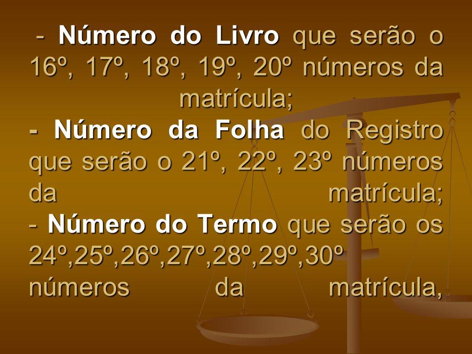 - Número do Livro que serão o 16º, 17º, 18º, 19º, 20º números da matrícula; - Número da Folha do Registro que serão o 21º, 22º, 23º números da matrícu