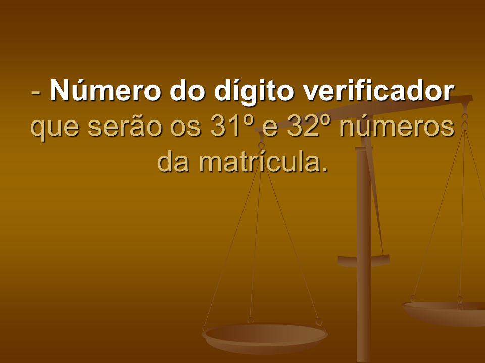 - Número do dígito verificador que serão os 31º e 32º números da matrícula.