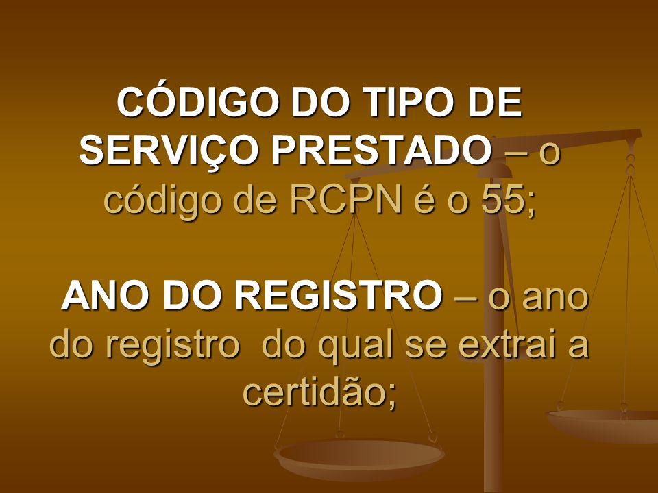 CÓDIGO DO TIPO DE SERVIÇO PRESTADO – o código de RCPN é o 55; ANO DO REGISTRO – o ano do registro do qual se extrai a certidão;