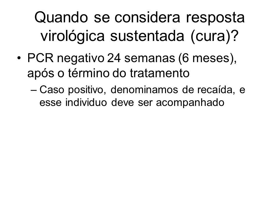 Quando se considera resposta virológica sustentada (cura)? PCR negativo 24 semanas (6 meses), após o término do tratamento –Caso positivo, denominamos