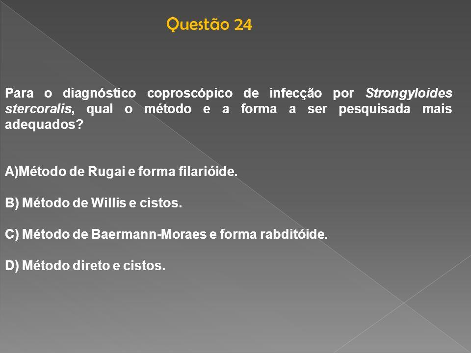 Para o diagnóstico coproscópico de infecção por Strongyloides stercoralis, qual o método e a forma a ser pesquisada mais adequados? A)Método de Rugai