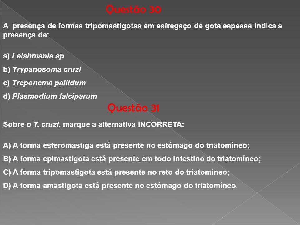 Questão 30 A presença de formas tripomastigotas em esfregaço de gota espessa indica a presença de: a) Leishmania sp b) Trypanosoma cruzi c) Treponema