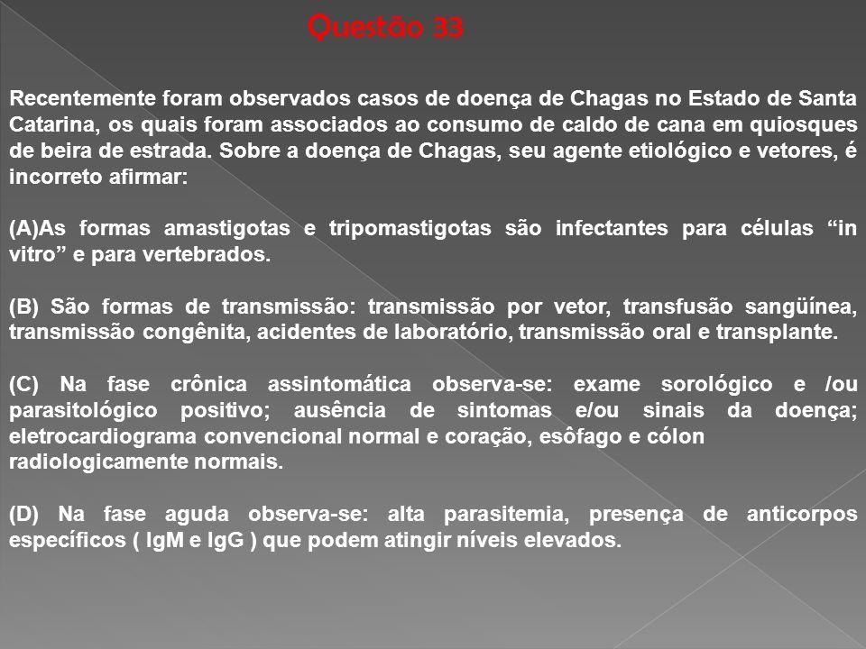 Questão 33 Recentemente foram observados casos de doença de Chagas no Estado de Santa Catarina, os quais foram associados ao consumo de caldo de cana