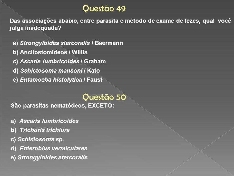 Das associações abaixo, entre parasita e método de exame de fezes, qual você julga inadequada? a) Strongyloides stercoralis / Baermann b) Ancilostomíd