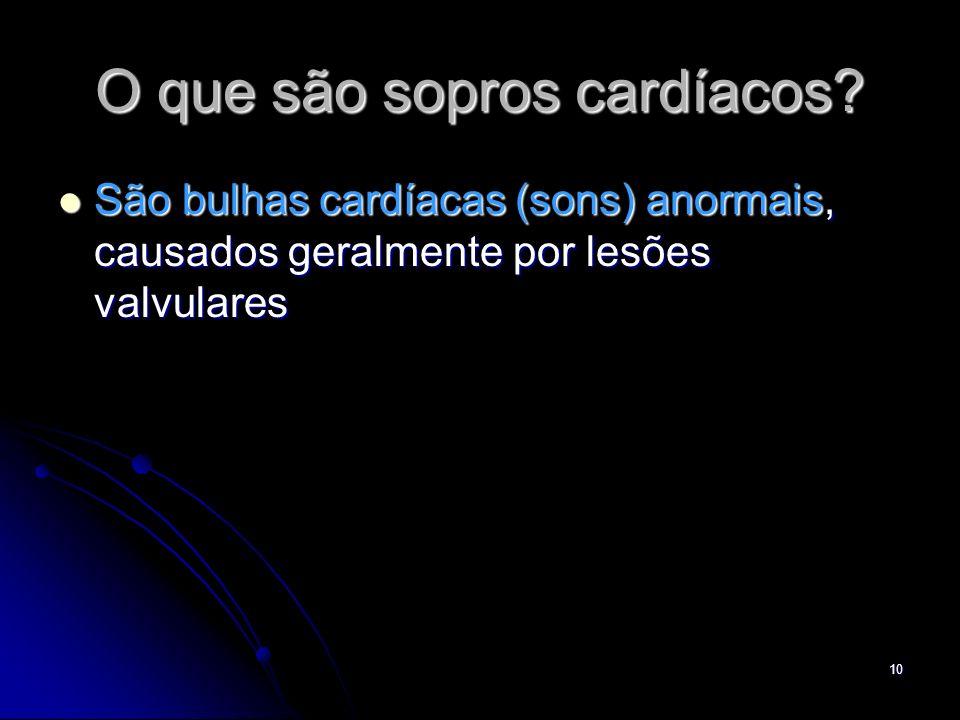 10 O que são sopros cardíacos? São bulhas cardíacas (sons) anormais, causados geralmente por lesões valvulares São bulhas cardíacas (sons) anormais, c