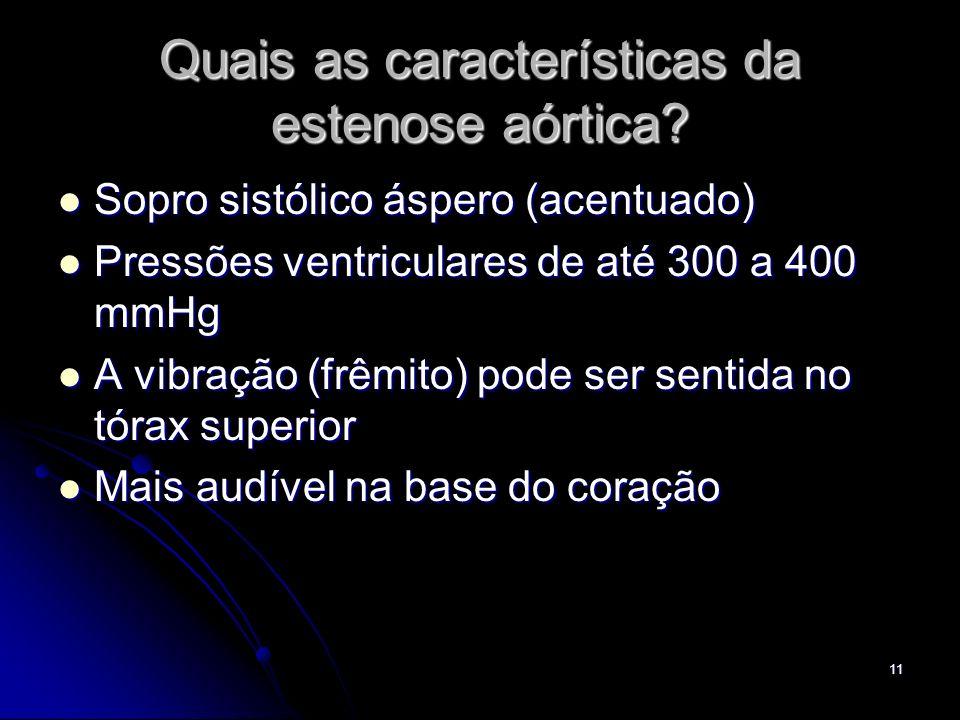 11 Quais as características da estenose aórtica? Sopro sistólico áspero (acentuado) Sopro sistólico áspero (acentuado) Pressões ventriculares de até 3