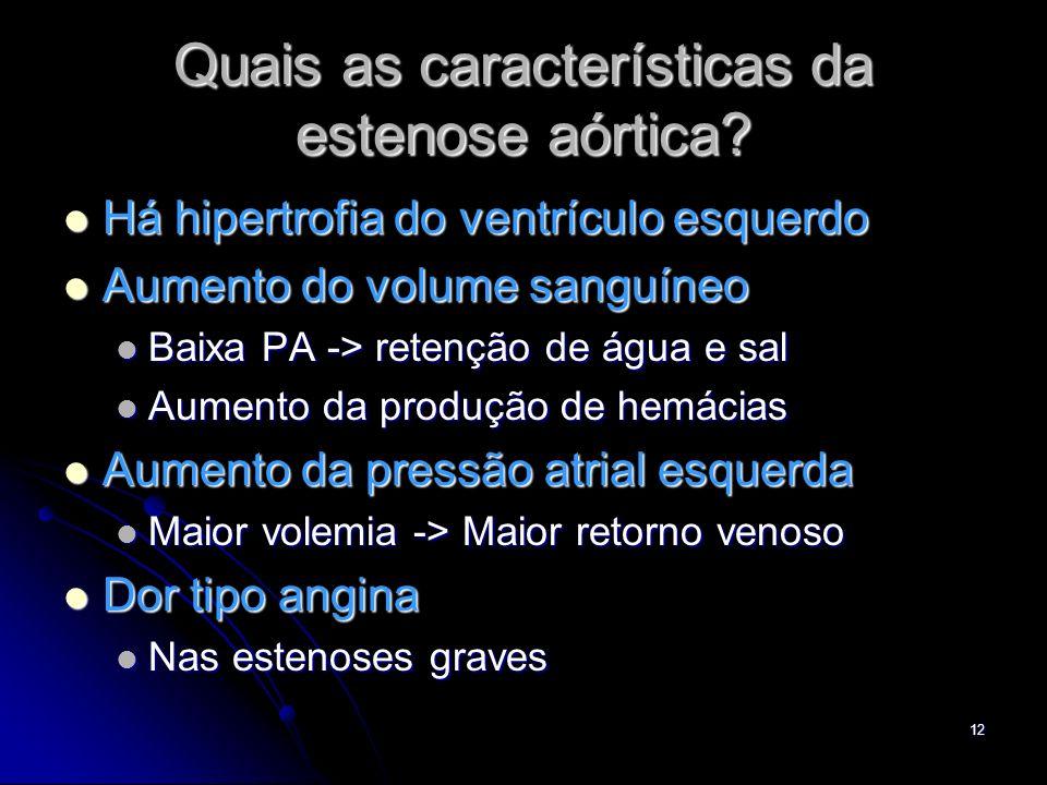 12 Quais as características da estenose aórtica? Há hipertrofia do ventrículo esquerdo Há hipertrofia do ventrículo esquerdo Aumento do volume sanguín