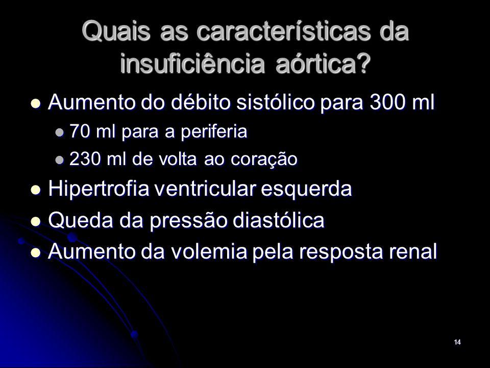 14 Quais as características da insuficiência aórtica? Aumento do débito sistólico para 300 ml Aumento do débito sistólico para 300 ml 70 ml para a per