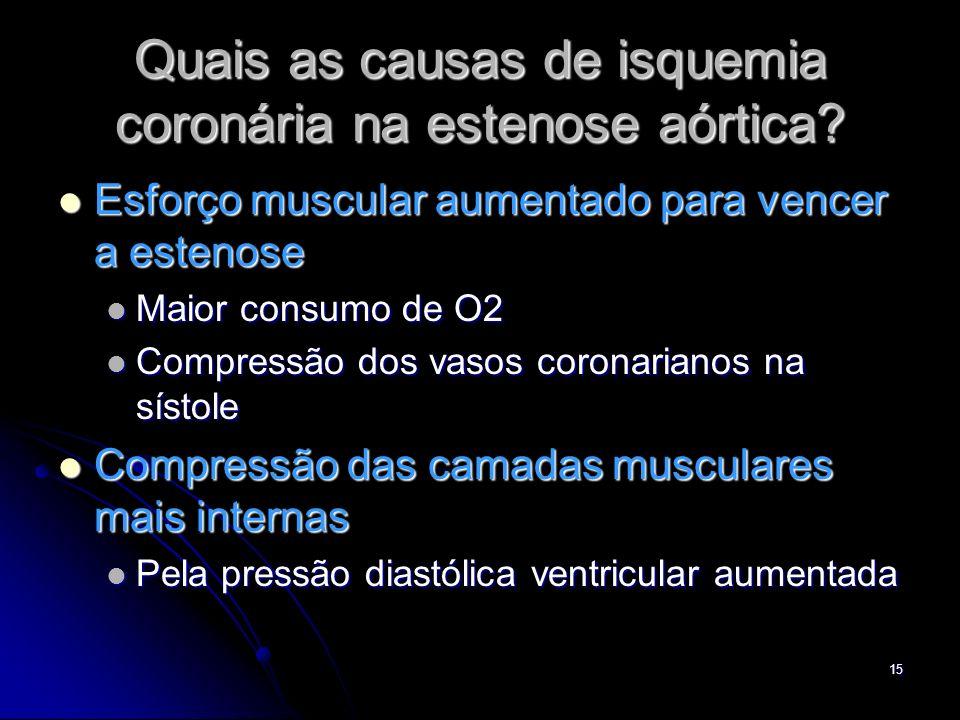 15 Quais as causas de isquemia coronária na estenose aórtica? Esforço muscular aumentado para vencer a estenose Esforço muscular aumentado para vencer