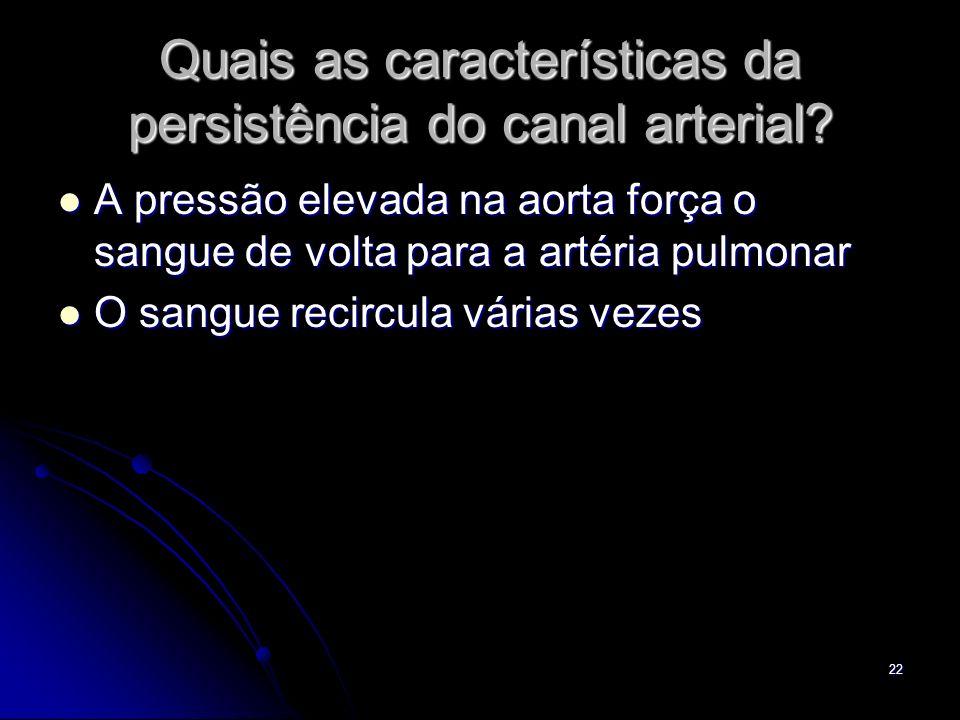 22 Quais as características da persistência do canal arterial? A pressão elevada na aorta força o sangue de volta para a artéria pulmonar A pressão el