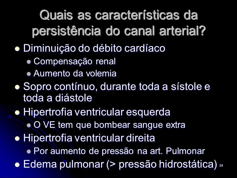 24 Quais as características da persistência do canal arterial? Diminuição do débito cardíaco Diminuição do débito cardíaco Compensação renal Compensaç